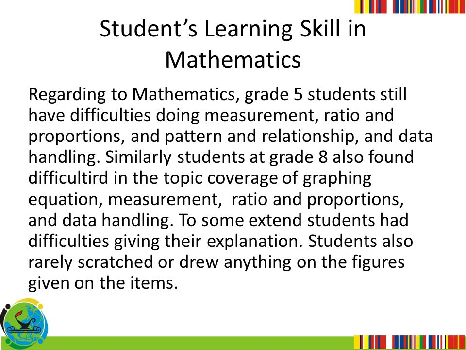 Student's Learning Skill in Mathematics Regarding to Mathematics, grade 5 students still have difficulties doing measurement, ratio and proportions, a