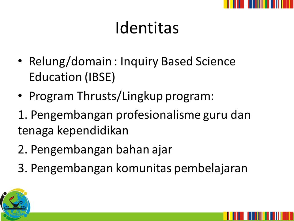 Identitas Relung/domain : Inquiry Based Science Education (IBSE) Program Thrusts/Lingkup program: 1. Pengembangan profesionalisme guru dan tenaga kepe