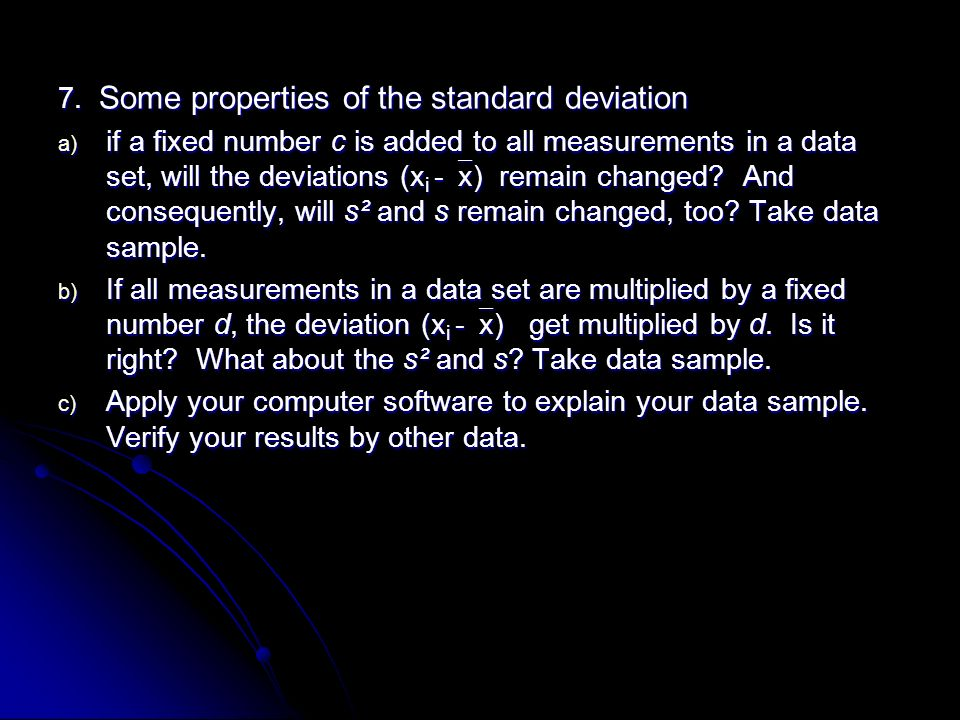 7. Some properties of the standard deviation a) if a fixed number c is added to all measurements in a data set, will the deviations (x i -  x) remain