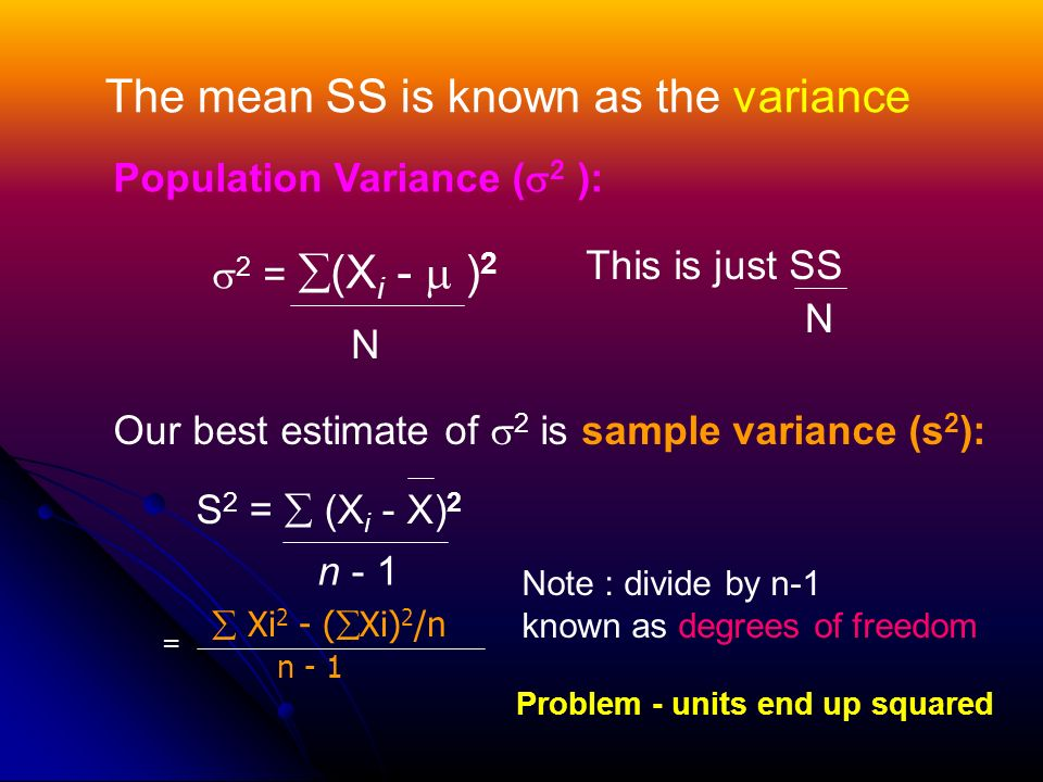 The mean SS is known as the variance Population Variance (  2 ):  2 =  (X i -  ) 2 N This is just SS N Problem - units end up squared Our best estimate of  2 is sample variance (s 2 ): S 2 =  (X i - X) 2 n - 1 Note : divide by n-1 known as degrees of freedom  Xi 2 - (  Xi) 2 /n n - 1 =
