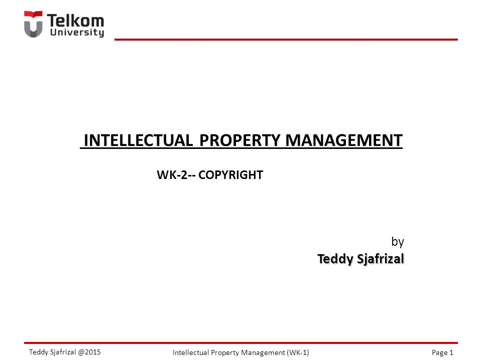 Intellectual Property Management (WK-1)Page 1 Teddy Sjafrizal @2015 INTELLECTUAL PROPERTY MANAGEMENT by Teddy Sjafrizal WK-2-- COPYRIGHT