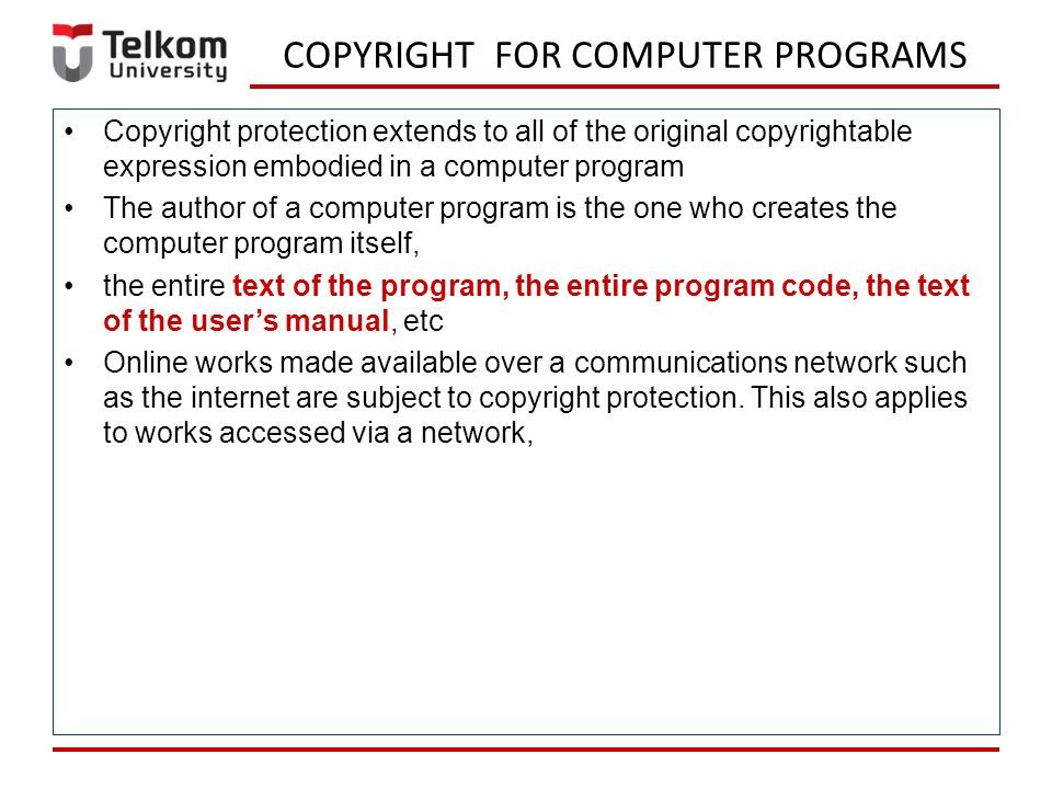COPYRIGHT FOR COMPUTER PROGRAMS Copyright protection extends to all of the original copyrightable expression embodied in a computer program The author of a computer program is the one who creates the computer program itself, the entire text of the program, the entire program code, the text of the user's manual, etc Online works made available over a communications network such as the internet are subject to copyright protection.