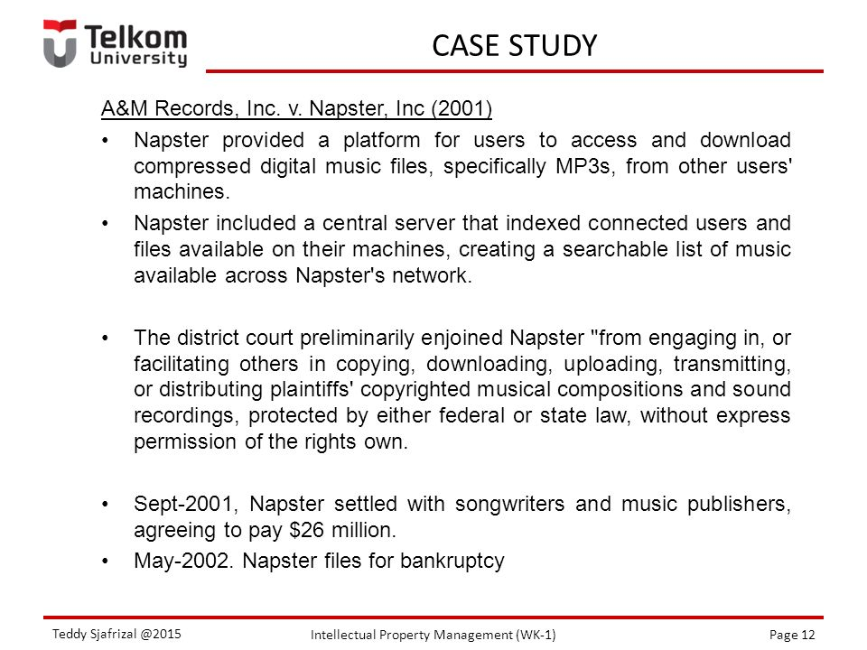 Intellectual Property Management (WK-1)Page 12 Teddy Sjafrizal @2015 CASE STUDY A&M Records, Inc. v. Napster, Inc (2001) Napster provided a platform f