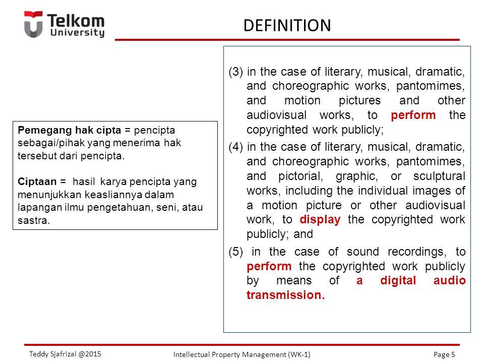 Intellectual Property Management (WK-1)Page 5 Teddy Sjafrizal @2015 DEFINITION Pemegang hak cipta = pencipta sebagai/pihak yang menerima hak tersebut dari pencipta.