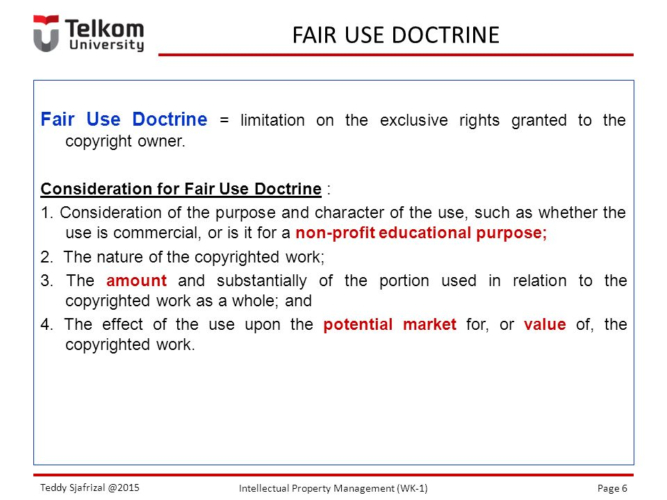 Intellectual Property Management (WK-1)Page 6 Teddy Sjafrizal @2015 FAIR USE DOCTRINE Fair Use Doctrine = limitation on the exclusive rights granted t