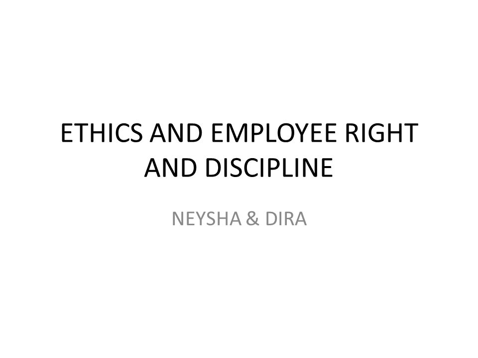 ETHICS AND EMPLOYEE RIGHT AND DISCIPLINE NEYSHA & DIRA