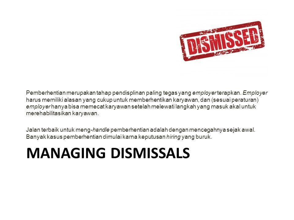 MANAGING DISMISSALS Pemberhentian merupakan tahap pendisplinan paling tegas yang employer terapkan. Employer harus memiliki alasan yang cukup untuk me