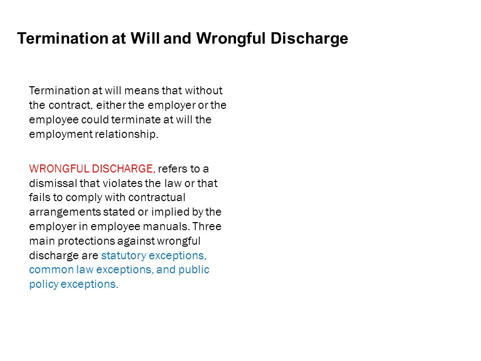 Termination at Will and Wrongful Discharge Termination at will means that without the contract, either the employer or the employee could terminate at will the employment relationship.
