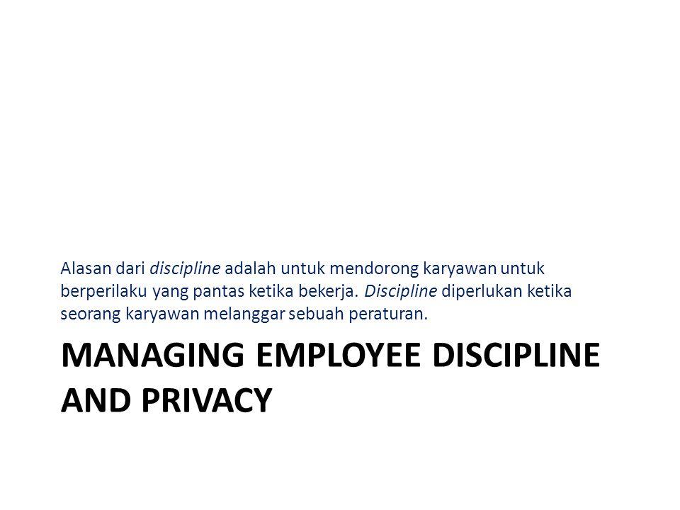 MANAGING EMPLOYEE DISCIPLINE AND PRIVACY Alasan dari discipline adalah untuk mendorong karyawan untuk berperilaku yang pantas ketika bekerja. Discipli