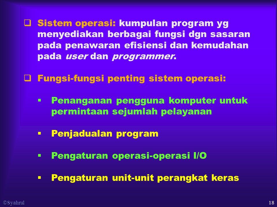  Syahrul 18  Sistem operasi: kumpulan program yg menyediakan berbagai fungsi dgn sasaran pada penawaran efisiensi dan kemudahan pada user dan programmer.