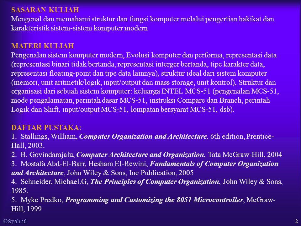  Syahrul 2 SASARAN KULIAH Mengenal dan memahami struktur dan fungsi komputer melalui pengertian hakikat dan karakteristik sistem-sistem komputer modern MATERI KULIAH Pengenalan sistem komputer modern, Evolusi komputer dan performa, representasi data (representasi binari tidak bertanda, representasi interger bertanda, tipe karakter data, representasi floating-point dan tipe data lainnya), struktur ideal dari sistem komputer (memori, unit aritmetik/logik, input/output dan mass storage, unit kontrol), Struktur dan organisasi dari sebuah sistem komputer: keluarga INTEL MCS-51 (pengenalan MCS-51, mode pengalamatan, perintah dasar MCS-51, instruksi Compare dan Branch, perintah Logik dan Shift, input/output MCS-51, lompatan bersyarat MCS-51, dsb).
