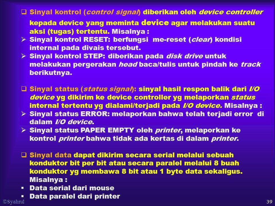  Syahrul 39  Sinyal kontrol (control signal) diberikan oleh device controller kepada device yang meminta device agar melakukan suatu aksi (tugas) tertentu.