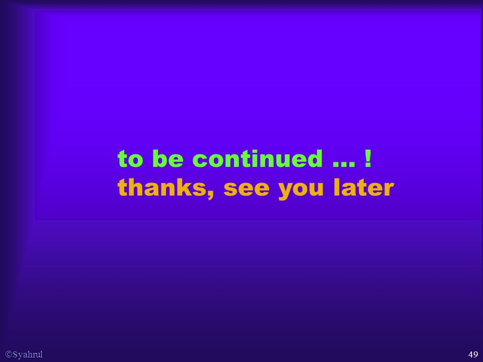  Syahrul 49 to be continued … ! thanks, see you later