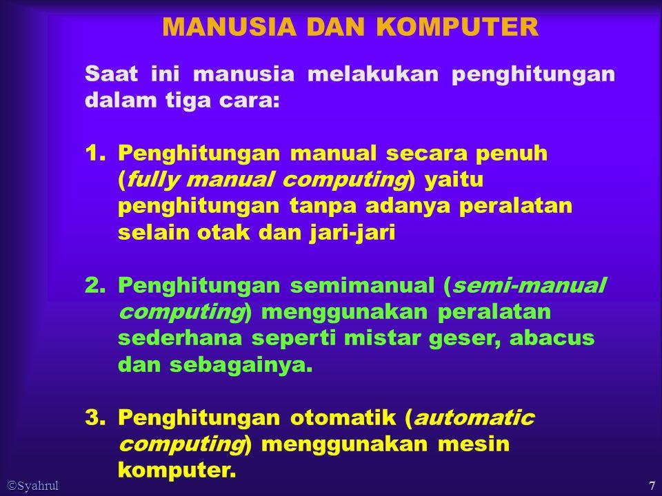  Syahrul 7 MANUSIA DAN KOMPUTER Saat ini manusia melakukan penghitungan dalam tiga cara: 1.Penghitungan manual secara penuh (fully manual computing) yaitu penghitungan tanpa adanya peralatan selain otak dan jari-jari 2.Penghitungan semimanual (semi-manual computing) menggunakan peralatan sederhana seperti mistar geser, abacus dan sebagainya.