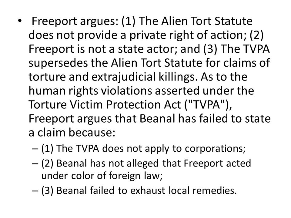Freeport argues: (1) The Alien Tort Statute does not provide a private right of action; (2) Freeport is not a state actor; and (3) The TVPA supersedes the Alien Tort Statute for claims of torture and extrajudicial killings.