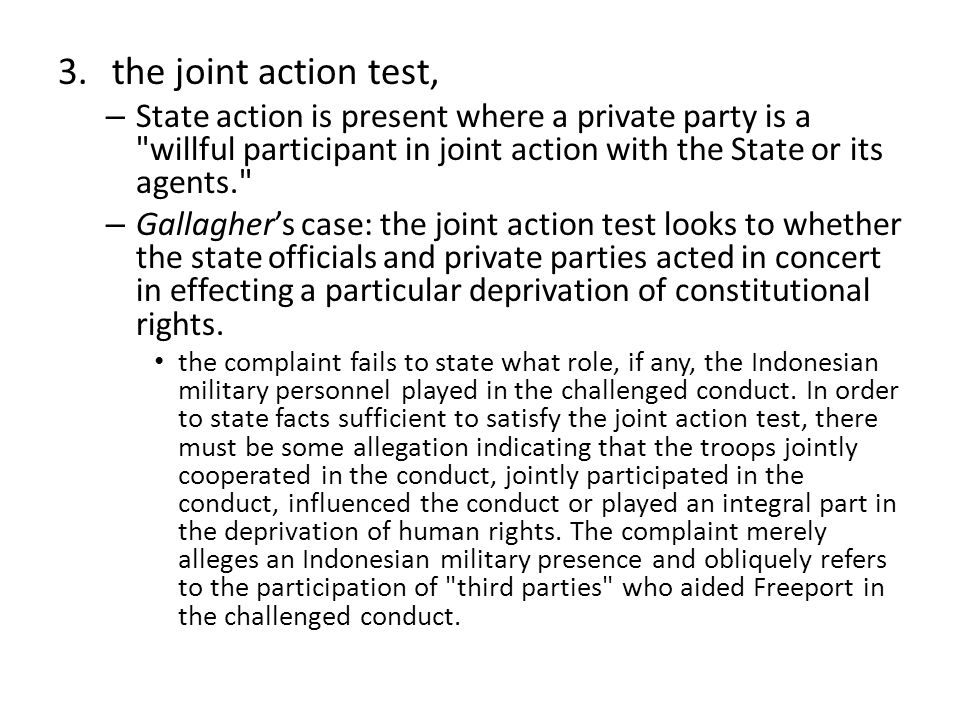 3.the joint action test, – State action is present where a private party is a willful participant in joint action with the State or its agents. – Gallagher's case: the joint action test looks to whether the state officials and private parties acted in concert in effecting a particular deprivation of constitutional rights.