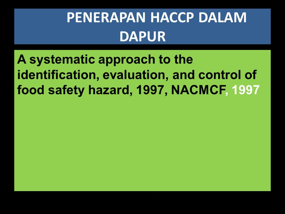 PENERAPAN HACCP DALAM DAPUR A systematic approach to the identification, evaluation, and control of food safety hazard, 1997, NACMCF, 1997