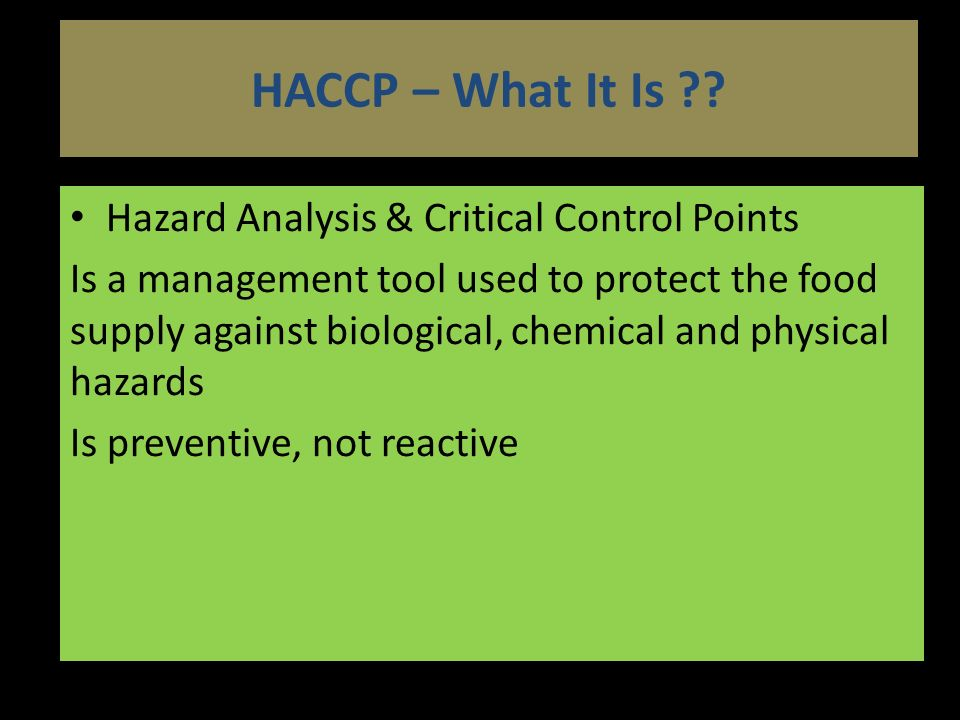 Hazard Analysis & Critical Control Points Is a management tool used to protect the food supply against biological, chemical and physical hazards Is preventive, not reactive HACCP – What It Is