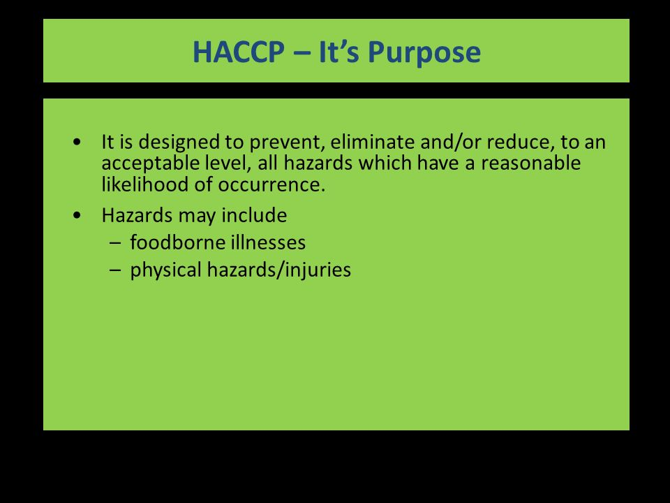 HACCP – It's Purpose It is designed to prevent, eliminate and/or reduce, to an acceptable level, all hazards which have a reasonable likelihood of occurrence.