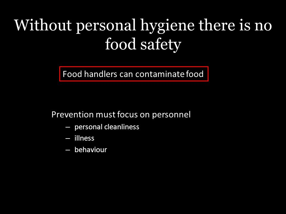 Without personal hygiene there is no food safety Prevention must focus on personnel – personal cleanliness – illness – behaviour Food handlers can contaminate food