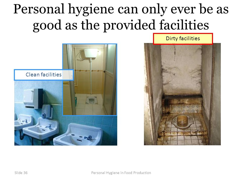 Slide 36Personal Hygiene in Food Production Personal hygiene can only ever be as good as the provided facilities Dirty facilities Clean facilities