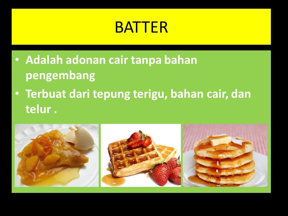 BATTER Adalah adonan cair tanpa bahan pengembang Terbuat dari tepung terigu, bahan cair, dan telur.