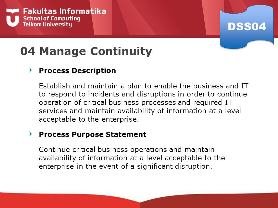 04 Manage Continuity Process Description Establish and maintain a plan to enable the business and IT to respond to incidents and disruptions in order to continue operation of critical business processes and required IT services and maintain availability of information at a level acceptable to the enterprise.