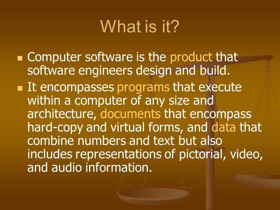 What is it. Computer software is the product that software engineers design and build.