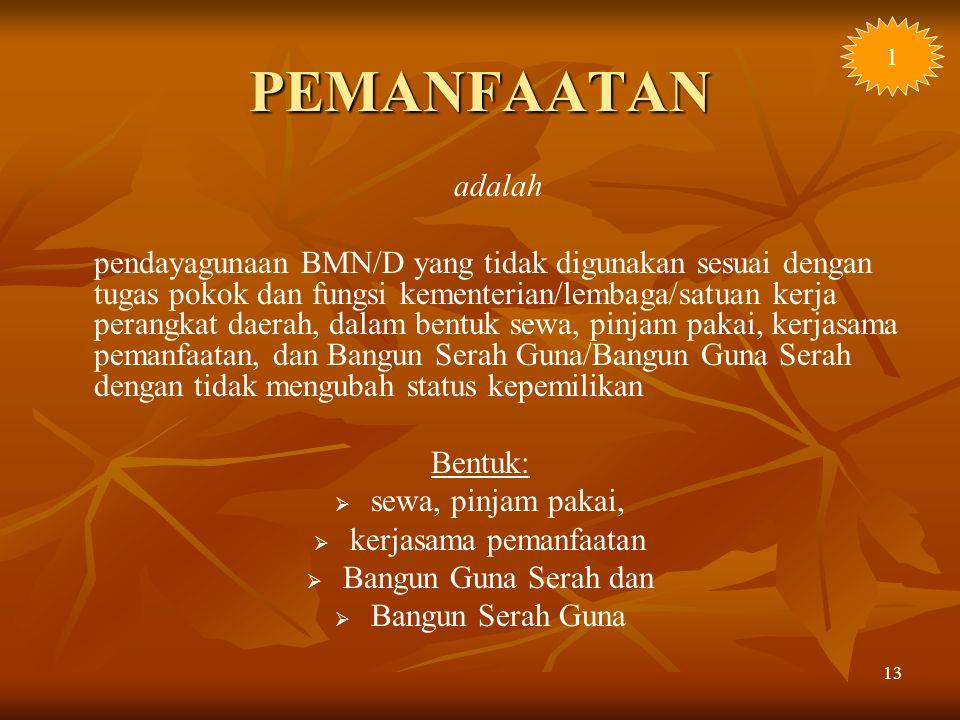 13 PEMANFAATAN adalah pendayagunaan BMN/D yang tidak digunakan sesuai dengan tugas pokok dan fungsi kementerian/lembaga/satuan kerja perangkat daerah,