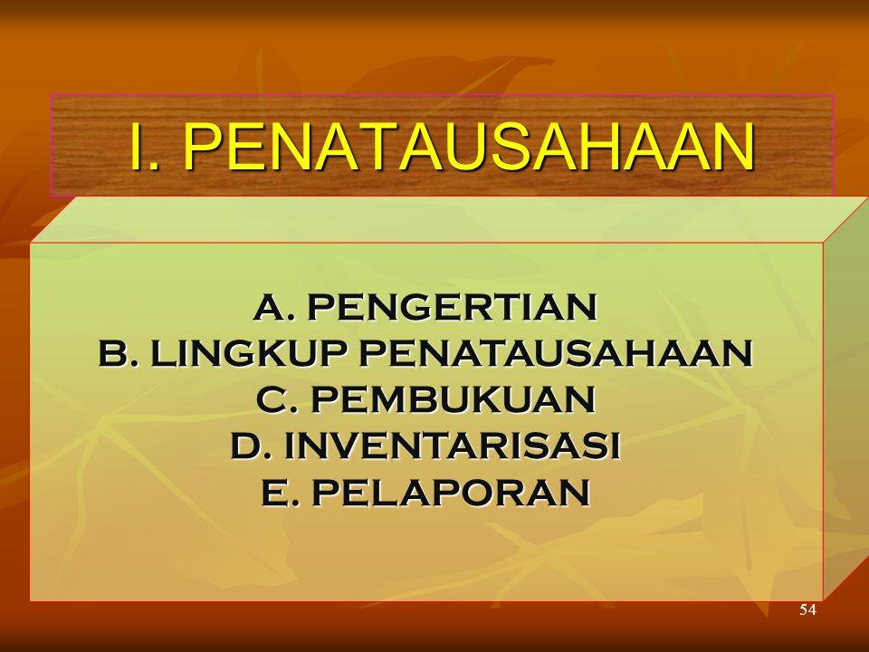 54 I. PENATAUSAHAAN A. PENGERTIAN B. LINGKUP PENATAUSAHAAN C. PEMBUKUAN D. INVENTARISASI E. PELAPORAN