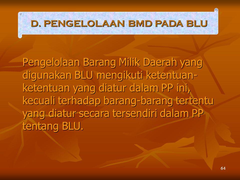 64 D. PENGELOLAAN BMD PADA BLU Pengelolaan Barang Milik Daerah yang digunakan BLU mengikuti ketentuan- ketentuan yang diatur dalam PP ini, kecuali ter