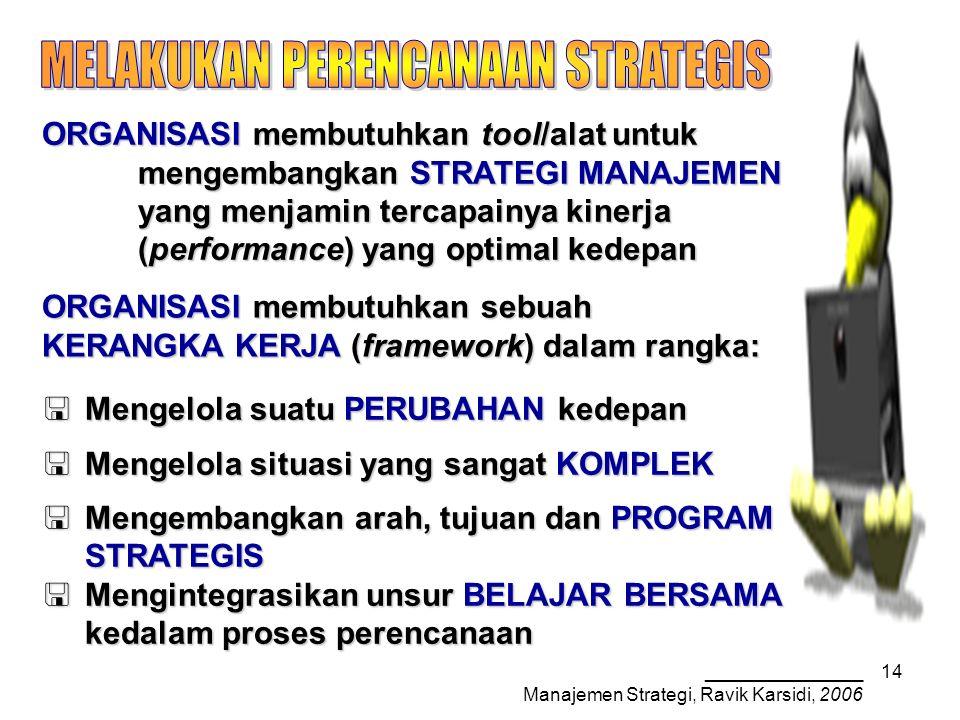 _______________ Manajemen Strategi, Ravik Karsidi, 2006 14 ORGANISASI membutuhkan tool/alat untuk mengembangkan STRATEGI MANAJEMEN yang menjamin tercapainya kinerja (performance) yang optimal kedepan ORGANISASI membutuhkan sebuah KERANGKA KERJA (framework) dalam rangka:  Mengelola suatu PERUBAHAN kedepan  Mengelola situasi yang sangat KOMPLEK  Mengembangkan arah, tujuan dan PROGRAM STRATEGIS  Mengintegrasikan unsur BELAJAR BERSAMA kedalam proses perencanaan