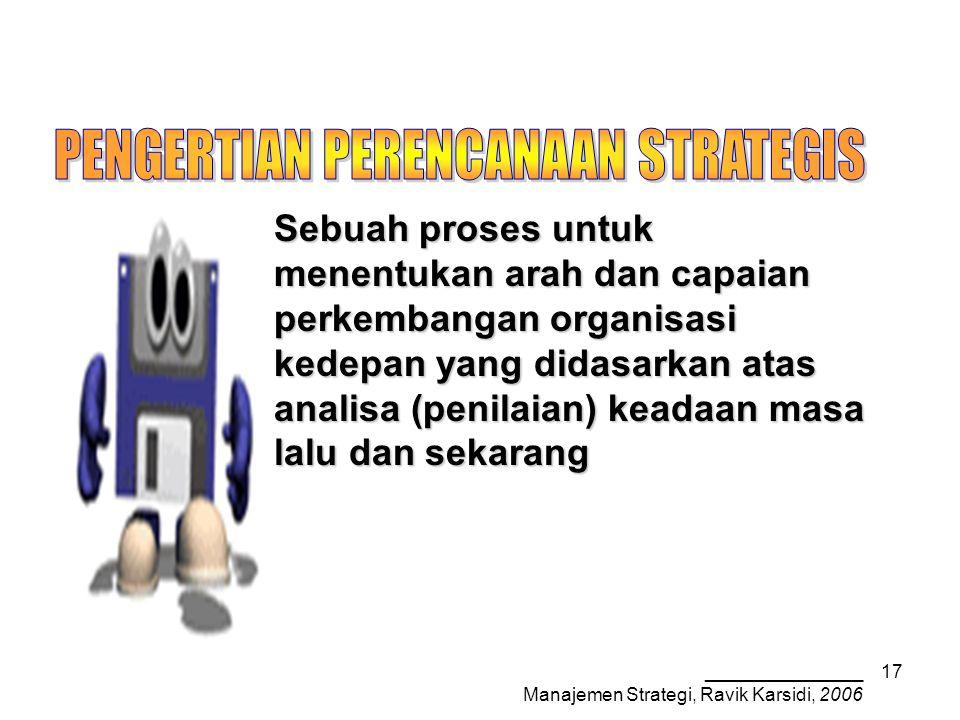 _______________ Manajemen Strategi, Ravik Karsidi, 2006 17 Sebuah proses untuk menentukan arah dan capaian perkembangan organisasi kedepan yang didasarkan atas analisa (penilaian) keadaan masa lalu dan sekarang