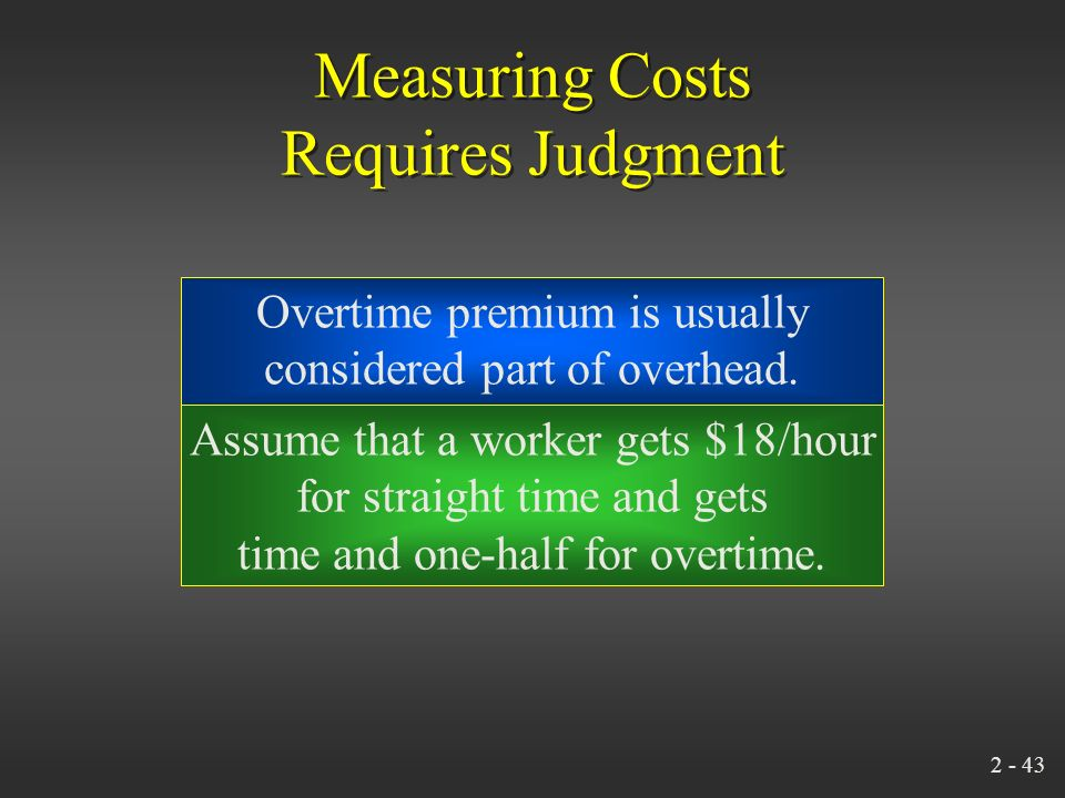2 - 42 Measuring Costs Requires Judgment Manufacturing overhead Indirect laborManagers' salariesPayroll fringe costs Forklift truck operators (interna