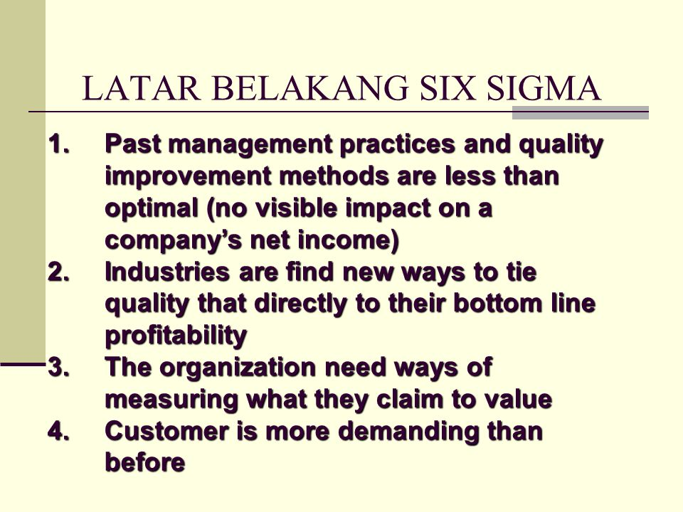 LATAR BELAKANG SIX SIGMA 1.Past management practices and quality improvement methods are less than optimal (no visible impact on a company's net income) 2.Industries are find new ways to tie quality that directly to their bottom line profitability 3.The organization need ways of measuring what they claim to value 4.Customer is more demanding than before