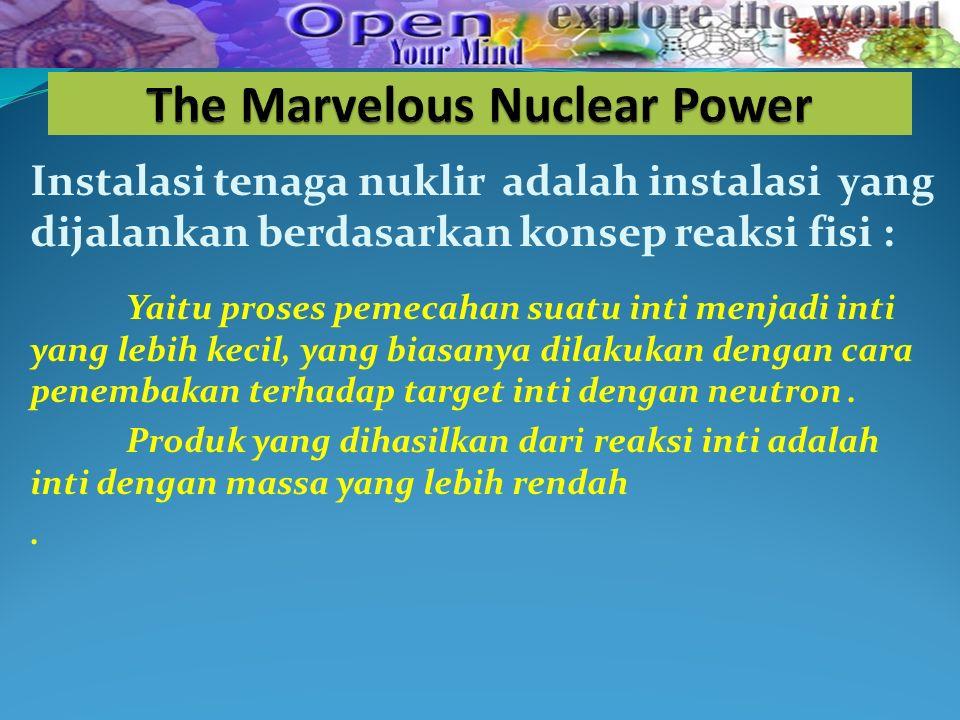 Instalasi tenaga nuklir adalah instalasi yang dijalankan berdasarkan konsep reaksi fisi : Yaitu proses pemecahan suatu inti menjadi inti yang lebih kecil, yang biasanya dilakukan dengan cara penembakan terhadap target inti dengan neutron.