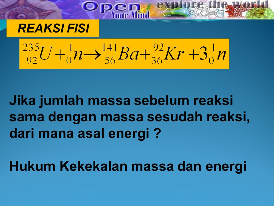 REAKSI FISI Jika jumlah massa sebelum reaksi sama dengan massa sesudah reaksi, dari mana asal energi .