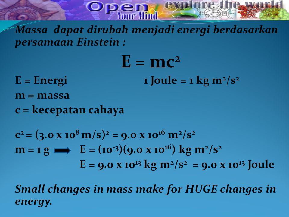 Massa dapat dirubah menjadi energi berdasarkan persamaan Einstein : E = mc 2 E = Energi 1 Joule = 1 kg m 2 /s 2 m = massa c = kecepatan cahaya c 2 = (3.0 x 10 8 m/s) 2 = 9.0 x 10 16 m 2 /s 2 m = 1 g E = (10 -3 )(9.0 x 10 16 ) kg m 2 /s 2 E = 9.0 x 10 13 kg m 2 /s 2 = 9.0 x 10 13 Joule Small changes in mass make for HUGE changes in energy.