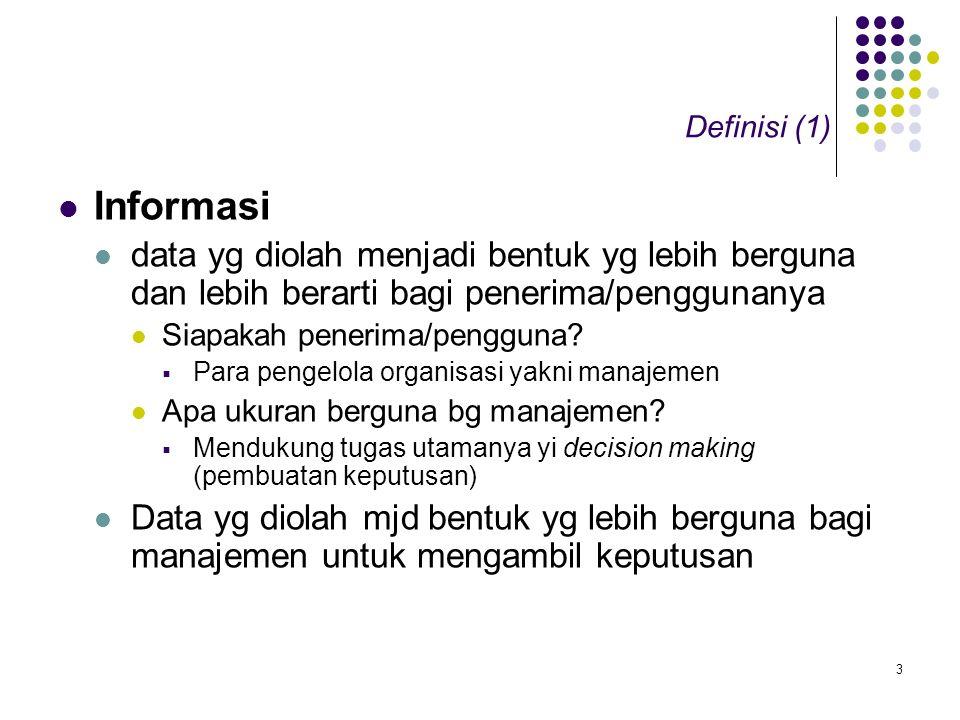 3 Definisi (1) Informasi data yg diolah menjadi bentuk yg lebih berguna dan lebih berarti bagi penerima/penggunanya Siapakah penerima/pengguna.