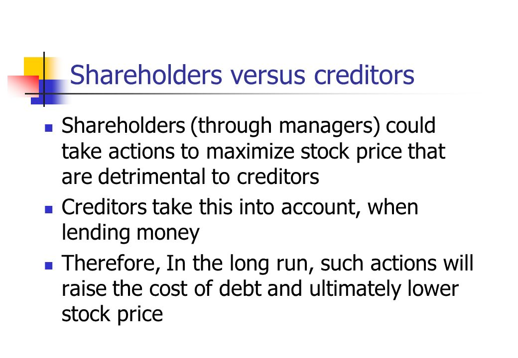 Shareholders versus creditors Shareholders (through managers) could take actions to maximize stock price that are detrimental to creditors Creditors t
