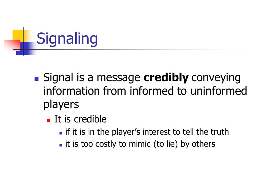 Signaling Signal is a message credibly conveying information from informed to uninformed players It is credible if it is in the player's interest to t