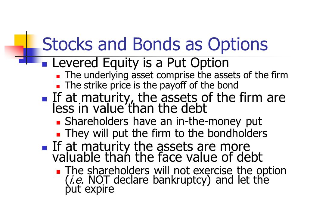Stocks and Bonds as Options Levered Equity is a Put Option The underlying asset comprise the assets of the firm The strike price is the payoff of the