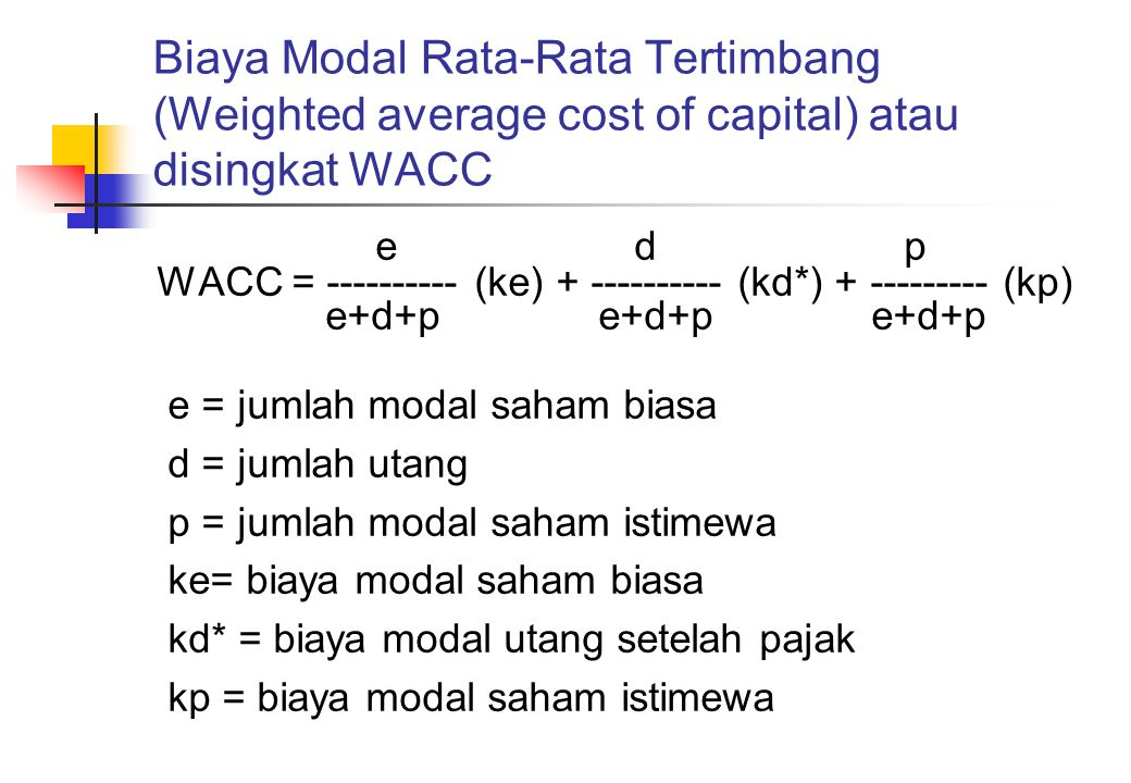 Biaya Modal Rata-Rata Tertimbang (Weighted average cost of capital) atau disingkat WACC e d p WACC = ---------- (ke) + ---------- (kd*) + --------- (k