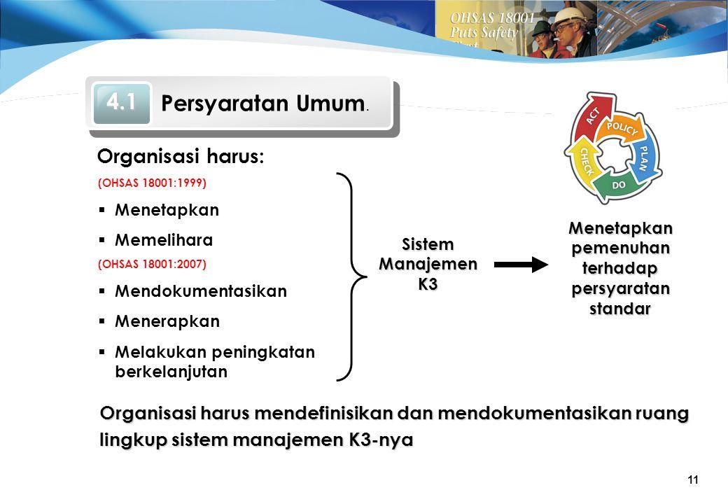 11 (OHSAS 18001:2007)  Mendokumentasikan  Menerapkan  Melakukan peningkatan berkelanjutan (OHSAS 18001:1999)  Menetapkan  Memelihara Organisasi harus: Sistem Manajemen K3 Menetapkan pemenuhan terhadap persyaratan standar Organisasi harus mendefinisikan dan mendokumentasikan ruang lingkup sistem manajemen K3-nya 4.1 Persyaratan Umum.