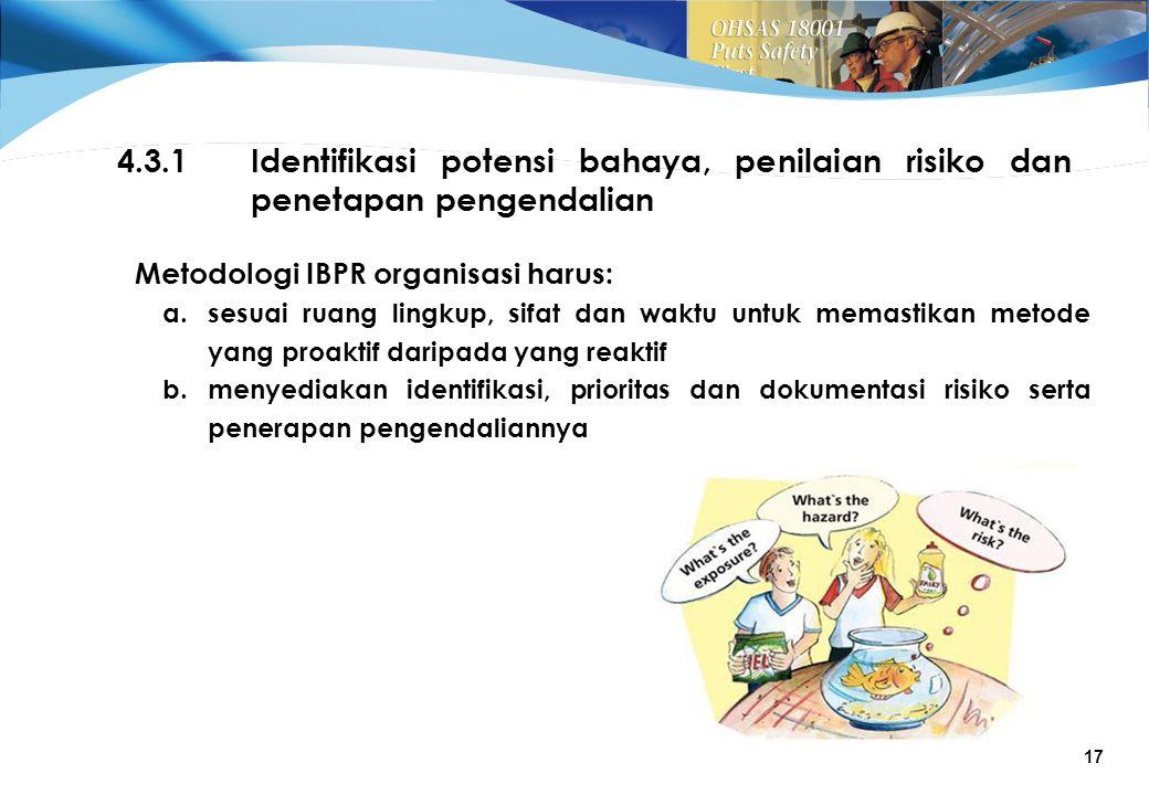 17 4.3.1Identifikasi potensi bahaya, penilaian risiko dan penetapan pengendalian Metodologi IBPR organisasi harus: a.sesuai ruang lingkup, sifat dan waktu untuk memastikan metode yang proaktif daripada yang reaktif b.menyediakan identifikasi, prioritas dan dokumentasi risiko serta penerapan pengendaliannya