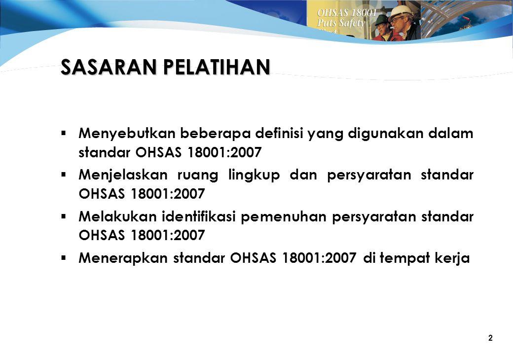 2  Menyebutkan beberapa definisi yang digunakan dalam standar OHSAS 18001:2007  Menjelaskan ruang lingkup dan persyaratan standar OHSAS 18001:2007  Melakukan identifikasi pemenuhan persyaratan standar OHSAS 18001:2007  Menerapkan standar OHSAS 18001:2007 di tempat kerja SASARAN PELATIHAN