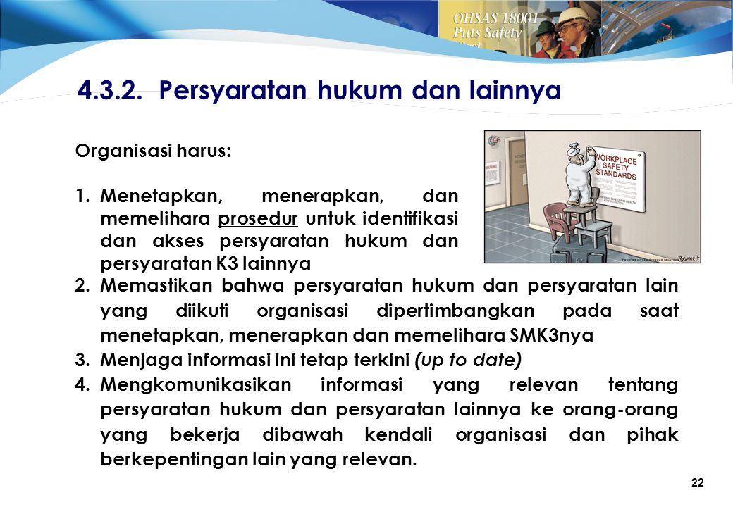 22 Organisasi harus: 1.Menetapkan, menerapkan, dan memelihara prosedur untuk identifikasi dan akses persyaratan hukum dan persyaratan K3 lainnya 4.3.2.