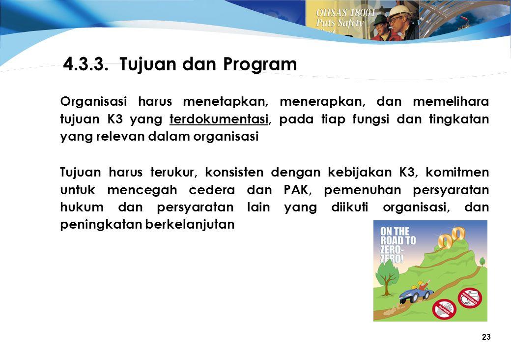 23 Organisasi harus menetapkan, menerapkan, dan memelihara tujuan K3 yang terdokumentasi, pada tiap fungsi dan tingkatan yang relevan dalam organisasi 4.3.3.