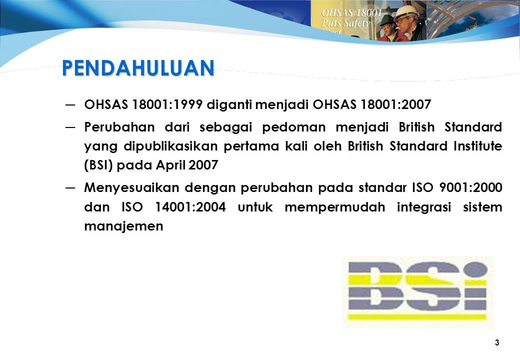 3 ─ OHSAS 18001:1999 diganti menjadi OHSAS 18001:2007 ─ Perubahan dari sebagai pedoman menjadi British Standard yang dipublikasikan pertama kali oleh British Standard Institute (BSI) pada April 2007 ─ Menyesuaikan dengan perubahan pada standar ISO 9001:2000 dan ISO 14001:2004 untuk mempermudah integrasi sistem manajemen PENDAHULUAN