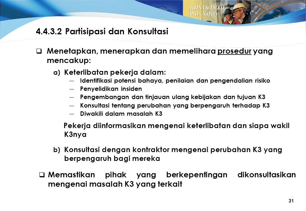 31 4.4.3.2 Partisipasi dan Konsultasi  Menetapkan, menerapkan dan memelihara prosedur yang mencakup: a) Keterlibatan pekerja dalam: ― Identifikasi potensi bahaya, penilaian dan pengendalian risiko ― Penyelidikan insiden ― Pengembangan dan tinjauan ulang kebijakan dan tujuan K3 ― Konsultasi tentang perubahan yang berpengaruh terhadap K3 ― Diwakili dalam masalah K3 Pekerja diinformasikan mengenai keterlibatan dan siapa wakil K3nya b) Konsultasi dengan kontraktor mengenai perubahan K3 yang berpengaruh bagi mereka  Memastikan pihak yang berkepentingan dikonsultasikan mengenai masalah K3 yang terkait